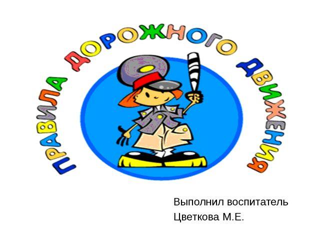 Выполнил воспитатель Цветкова М.Е.