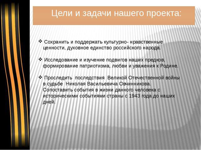 Цели и задачи нашего проекта: Сохранить и поддержать культурно- нравственные...