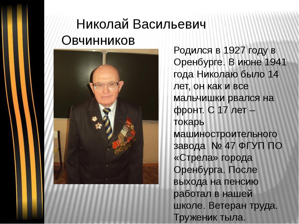 Николай Васильевич Овчинников Родился в 1927 году в Оренбурге. В июне 1941 г...