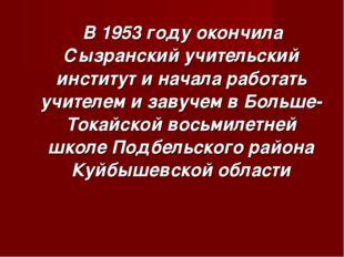 В 1953 году окончила Сызранский учительский институт и начала работать учите