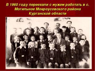 В 1960 году переехали с мужем работать в с. Могильное Мокроусовского района К