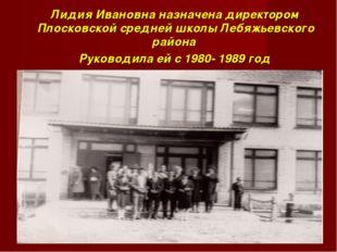 Лидия Ивановна назначена директором Плосковской средней школы Лебяжьевского