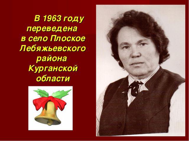 В 1963 году переведена в село Плоское Лебяжьевского района Курганской области