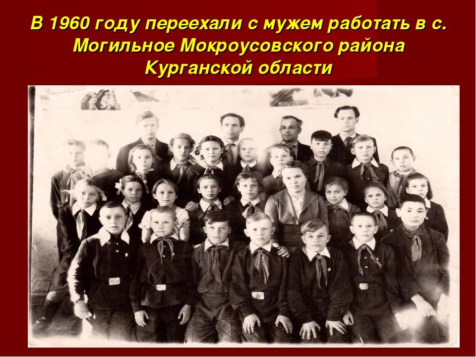 В 1960 году переехали с мужем работать в с. Могильное Мокроусовского района К...