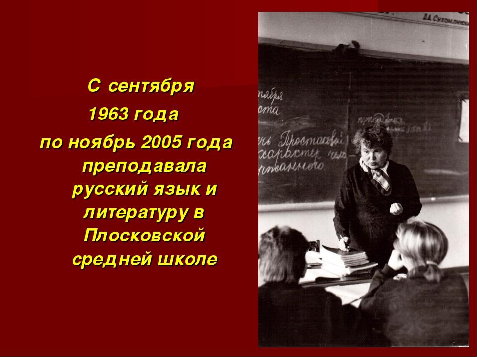 С сентября 1963 года по ноябрь 2005 года преподавала русский язык и литерату...