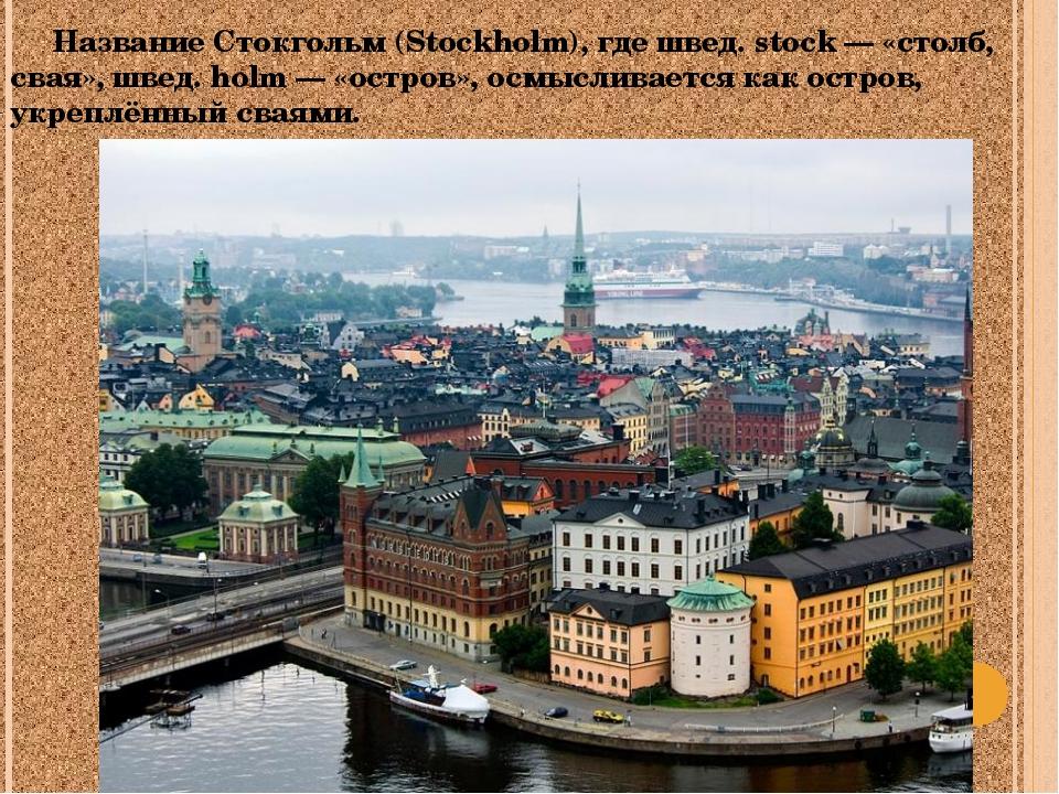 Название Стокгольм (Stockholm), где швед. stock — «столб, свая», швед. holm...