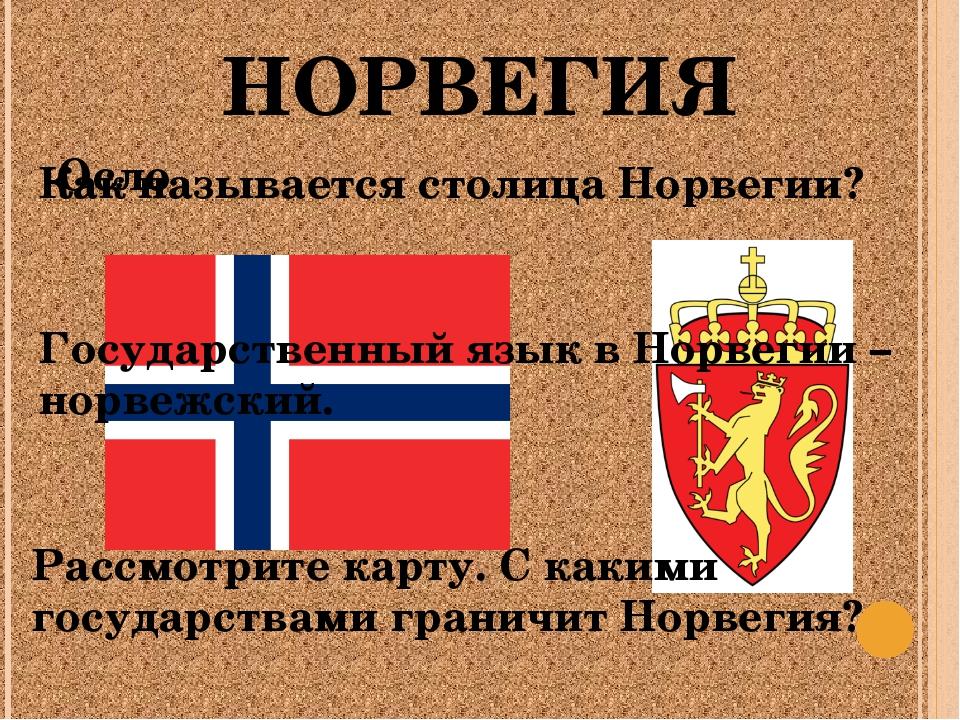 НОРВЕГИЯ Как называется столица Норвегии? Осло Рассмотрите карту. С какими го...