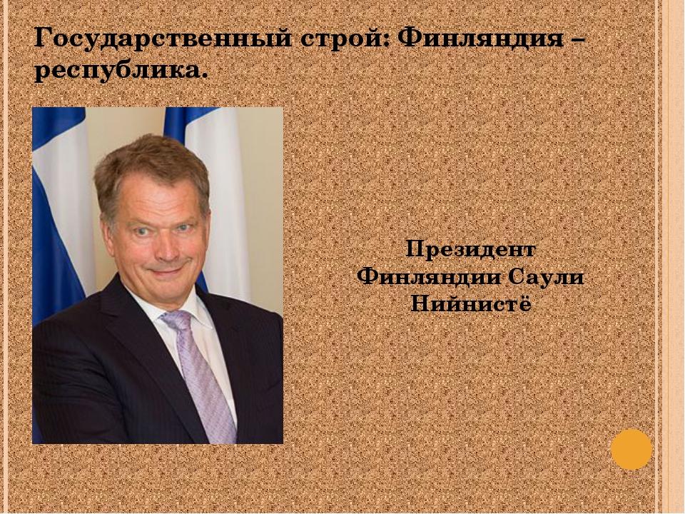 Государственный строй: Финляндия – республика. Президент Финляндии Саули Нийн...