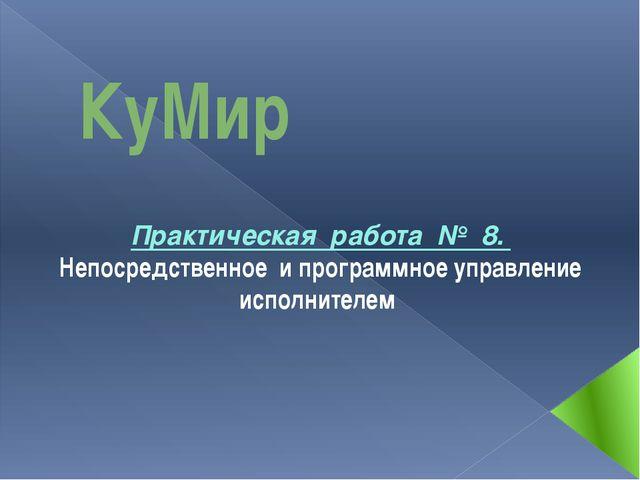 КуМир Практическая работа № 8. Непосредственное и программное управление испо...