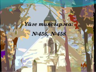 Үйге тапсырма: №456, №458