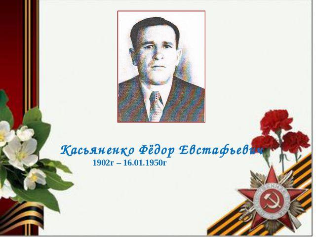 Касьяненко Фёдор Евстафьевич 1902г – 16.01.1950г