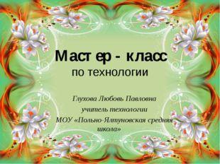 Мастер - класс по технологии Глухова Любовь Павловна учитель технологии МОУ «