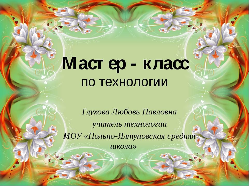 Мастер - класс по технологии Глухова Любовь Павловна учитель технологии МОУ «...