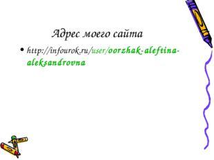 http://infourok.ru/user/oorzhak-aleftina-aleksandrovna Адрес моего сайта