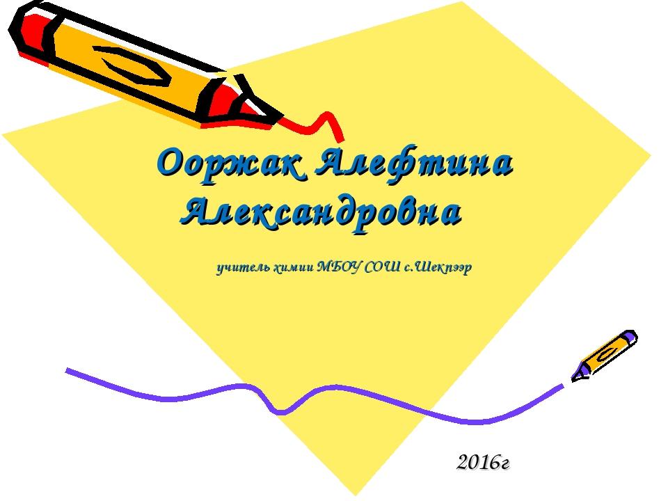 Ооржак Алефтина Александровна 2016г учитель химии МБОУ СОШ с.Шекпээр