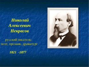 Николай Алексеевич Некрасов русский писатель: поэт, прозаик, драматург 1821