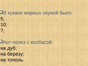 В кукане жирных окуней было: 5; 10; 7; Кот полез с колбасой: на дуб; на берез