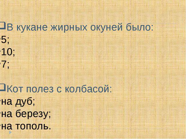 В кукане жирных окуней было: 5; 10; 7; Кот полез с колбасой: на дуб; на берез...