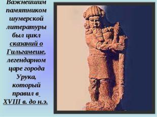 Важнейшим памятником шумерской литературы был цикл сказаний о Гильгамеше, лег