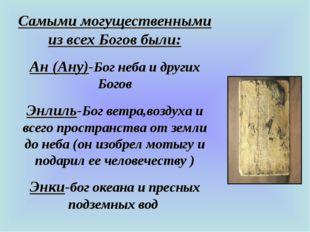 Самыми могущественными из всех Богов были: Ан (Ану)-Бог неба и других Богов Э