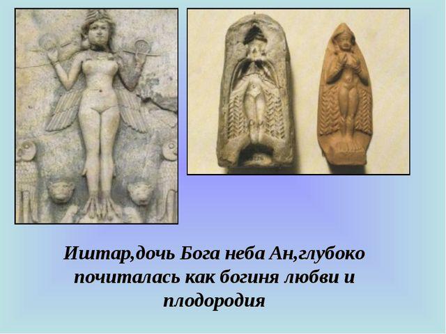 Иштар,дочь Бога неба Ан,глубоко почиталась как богиня любви и плодородия