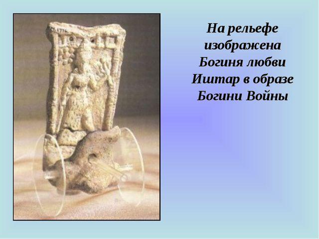На рельефе изображена Богиня любви Иштар в образе Богини Войны