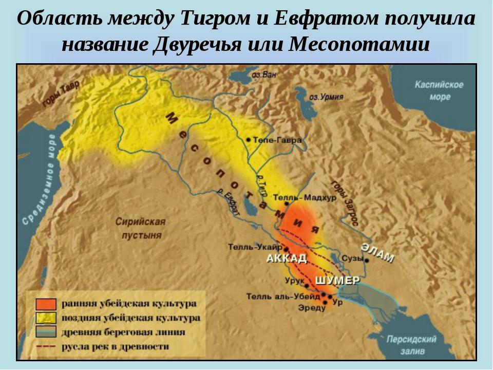 Область между Тигром и Евфратом получила название Двуречья или Месопотамии