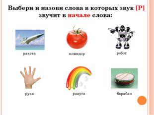 Выбери и назови слова в которых звук [Р] звучит в начале слова: ракета помидо
