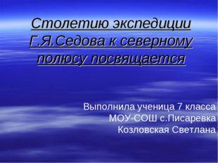 Столетию экспедиции Г.Я.Седова к северному полюсу посвящается Выполнила учени