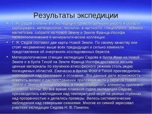 Результаты экспедиции Г. Я. Седов и члены его экспедиции провели большую рабо