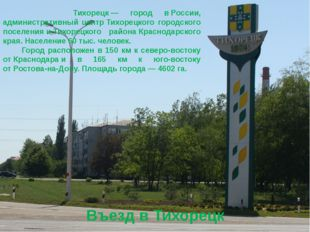 Въезд в Тихорецк Тихорецк— город вРоссии, административный центрТихорецко
