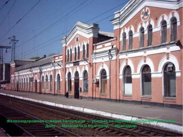 Железнодорожная станцияТихорецкая— узловая на пересечении линийРостов-на-...