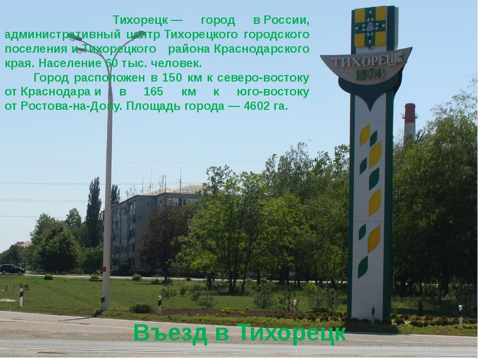 Въезд в Тихорецк Тихорецк— город вРоссии, административный центрТихорецко...