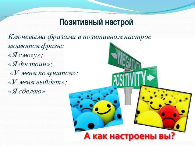 Позитивный настрой Ключевыми фразами в позитивном настрое являются фразы: «Я...