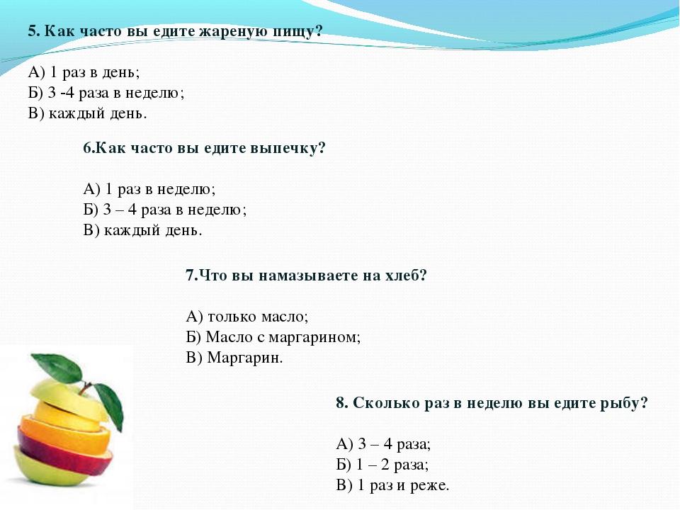 5. Как часто вы едите жареную пищу? А) 1 раз в день; Б) 3 -4 раза в неделю; В...