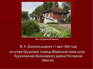 М.А.Шолохов родился 11мая1905 года на хуторе Кружилине станицы Вёшенской