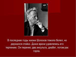 В последние годы жизни Шолохов тяжело болел, но держался стойко. Даже врачи