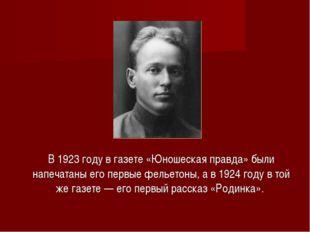 В 1923 году в газете «Юношеская правда» были напечатаны его первые фельетоны