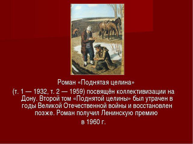 Роман «Поднятая целина» (т. 1 — 1932, т. 2 — 1959) посвящён коллективизации...