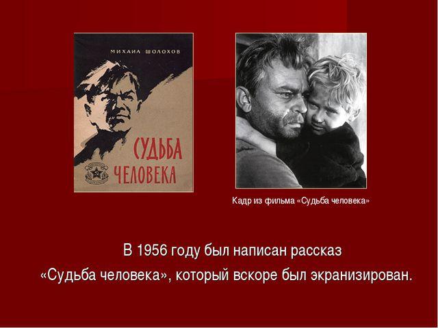 В 1956 году был написан рассказ «Судьба человека», который вскоре был экрани...