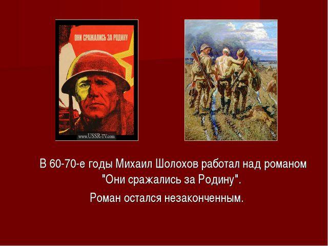 """В 60-70-е годы Михаил Шолохов работал над романом """"Они сражались за Родину""""...."""