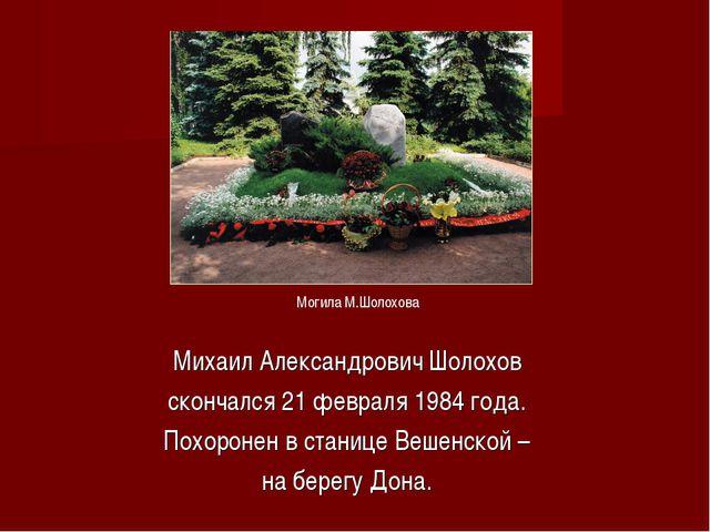 Михаил Александрович Шолохов скончался 21 февраля 1984 года. Похоронен в стан...