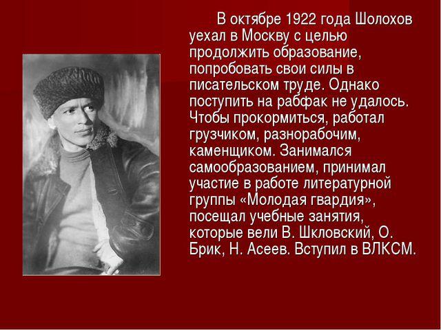 В октябре 1922 года Шолохов уехал в Москву с целью продолжить образование,...