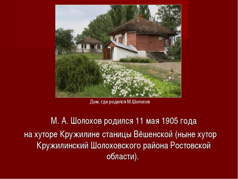 М.А.Шолохов родился 11мая1905 года на хуторе Кружилине станицы Вёшенской...