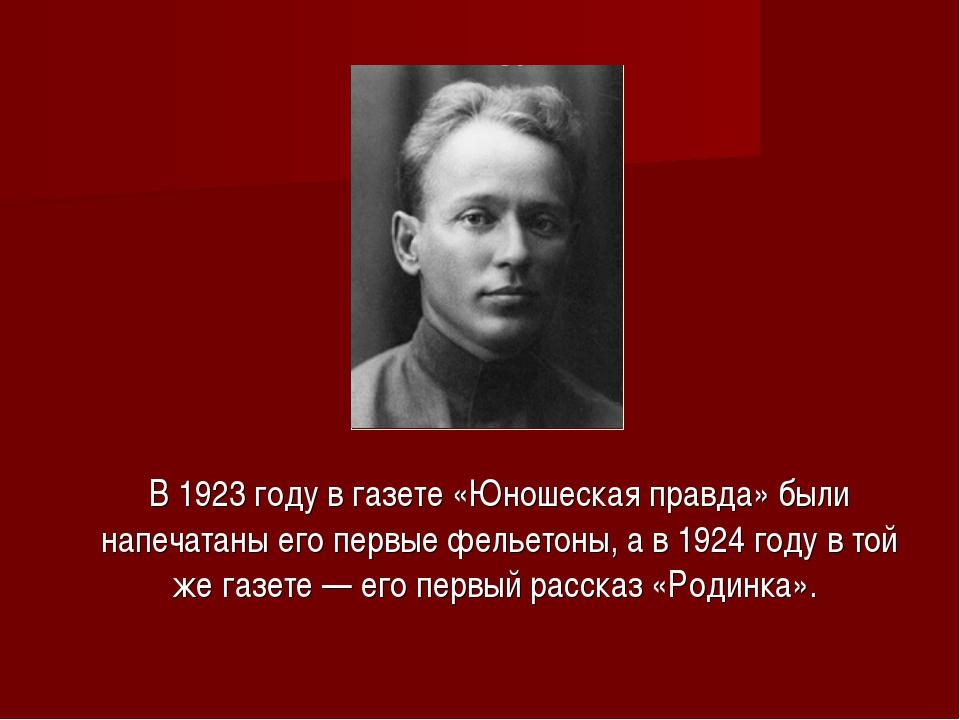 В 1923 году в газете «Юношеская правда» были напечатаны его первые фельетоны...