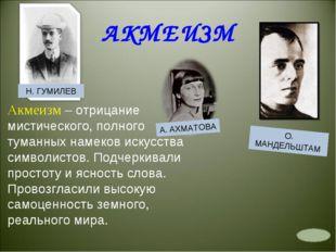 АКМЕИЗМ Н. ГУМИЛЕВ А. АХМАТОВА О. МАНДЕЛЬШТАМ Акмеизм – отрицание мистическог