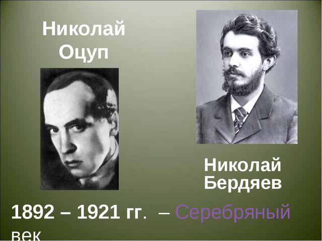 Николай Оцуп Николай Бердяев 1892 – 1921 гг. – Серебряный век
