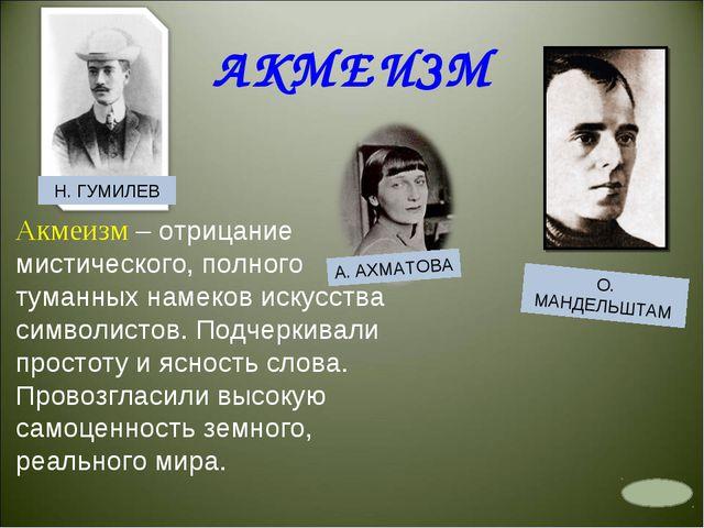 АКМЕИЗМ Н. ГУМИЛЕВ А. АХМАТОВА О. МАНДЕЛЬШТАМ Акмеизм – отрицание мистическог...