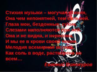 Стихия музыки – могучая стихия, Она чем непонятней, тем сильней. Глаза мои,