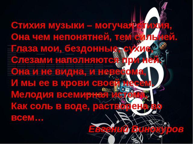 Стихия музыки – могучая стихия, Она чем непонятней, тем сильней. Глаза мои,...
